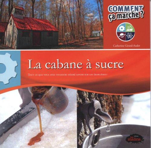 La cabane à sucre : Tout ce que vous avez toujours désiré savoir sur les érablières !