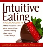 Intuitive Eating: A Practical Guide to Make Peace with Food, Free Yourself from Chronic Dieting, Reach Your Natural Weight by Elyse Resch (2009-01-01)