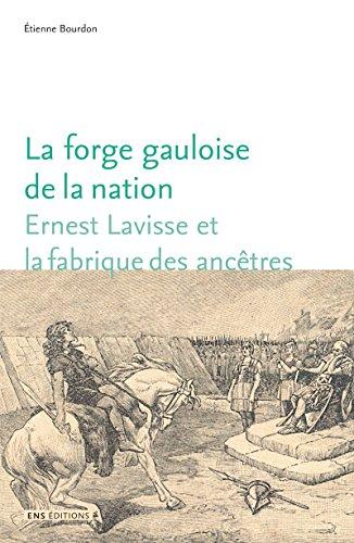 La forge gauloise de la nation: Ernest Lavisse et la fabrique des anctres