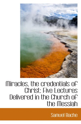 Miracles, the credentials of Christ: Five Lectures Delivered in the Church of the Messiah