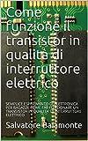 Come funzione il transistor in qualità di interruttore elettrico : SEMPLICE ESPERIMENTO DI ELETTRONICA PER RAGAZZI: COME FAR FUNZIONARE UN TRANSISTOR IN QUALITA' DI INTERRUTTORE ELETTRICO