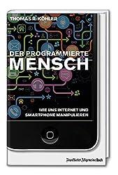 Der programmierte Mensch - Wie uns Internet und Smartphone manipulieren