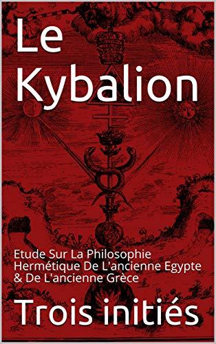 Le Kybalion: Etude Sur La Philosophie Hermétique De L'ancienne Egypte & De L'ancienne Grèce par Trois initiés