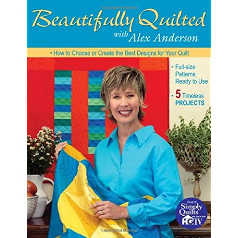 Beautifully Quilted With Alex Anderson: How to Choose or Create the Best Designs for Your Quilt : Full-Size Patterns, Ready to Use : 5 Timeless Projects