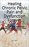 Healing Chronic Pelvic Pain and Dysfunction Forever: Natural Healing methods and techniques that will heal your Pelvic Pain and Dysfunction (English Edition)