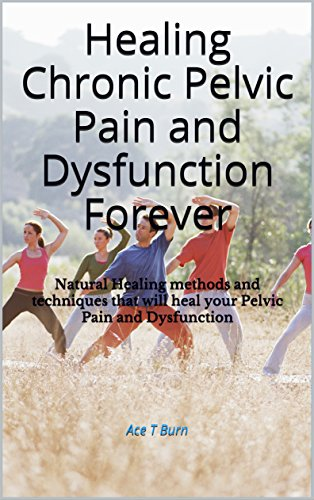 Healing Chronic Pelvic Pain and Dysfunction Forever: Natural Healing methods and techniques that will heal your Pelvic Pain and Dysfunction (English Edition) por Ace T Burn