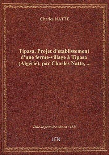 Tipasa. Projet d'établissement d'une ferme-village à Tipasa (Algérie), par Charles Natte,... par Charles NATTE