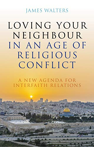 Loving Your Neighbour in an Age of Religious Conflict: A New Agenda for Interfaith Relations (English Edition) por James Walters