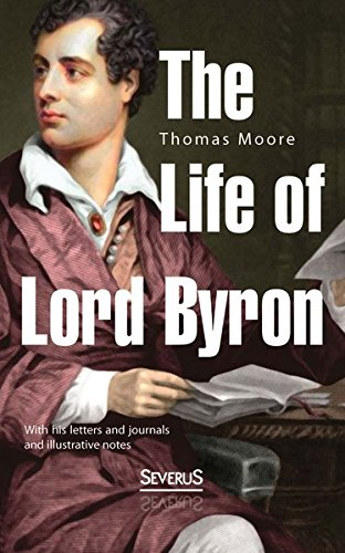 The Life of Lord Byron: With His Letters And Journals And Illustrative Notes