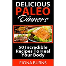 Delicious Paleo Dinners: 50 Incredible Recipes To Heal Your Body (Delicious Paleo Recipes Book 3) (English Edition)
