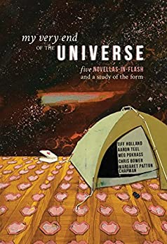 My Very End of the Universe: Five Novellas-in-Flash and a Study of the Form by [Bower, Chris, Chapman, Margaret Patton, Holland, Tiff, Pokrass, Meg, Teel, Aaron]