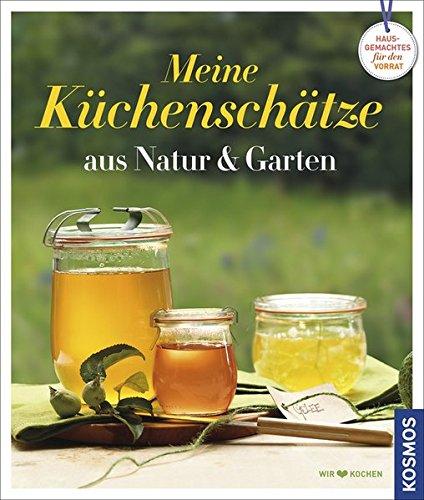 Küchenschätze aus Natur und Garten: Hausgemachtes für den Vorrat -