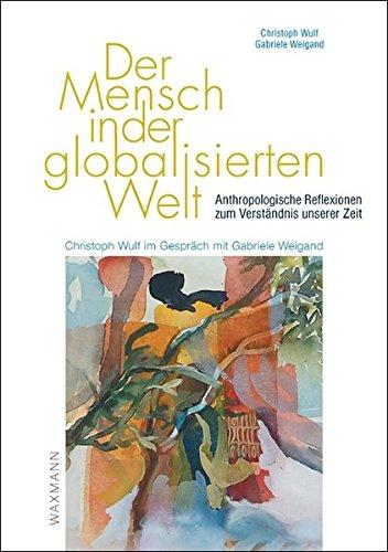 Der Mensch in der globalisierten Welt: Anthropologische Reflexionen zum Verständnis unserer Zeit. Christoph Wulf im Gespräch mit Gabriele Weigand