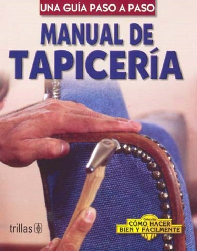 Manual De Tapiceria/Upholstery Manual: Una Guia Paso A Paso/A Step-by-Step Guide (Coleccion Como Hacer Bien Y Facilmente/How to Do it Right and Easy Colection)