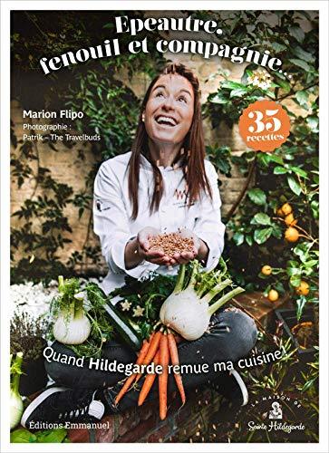 Quand Hildegarde remue ma cuisine ! - Épeautre, fenouil et compagnie - 35 recettes
