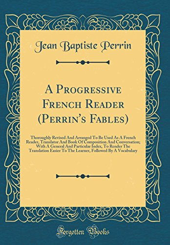 A Progressive French Reader (Perrin's Fables): Thoroughly Revised and Arranged to Be Used as a French Reader, Translator and Book of Composition and ... the Translation Easier to the Learner, Follow par Jean Baptiste Perrin