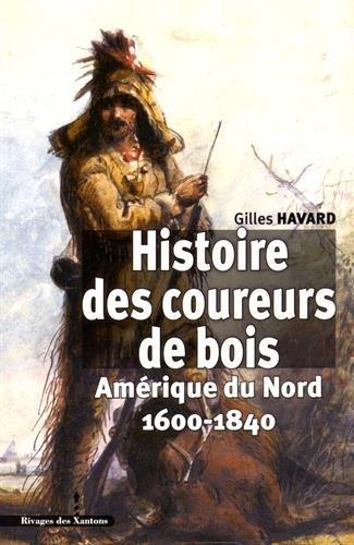 Histoire des coureurs de bois : Amérique du Nord (1600-1840) par Gilles Havard