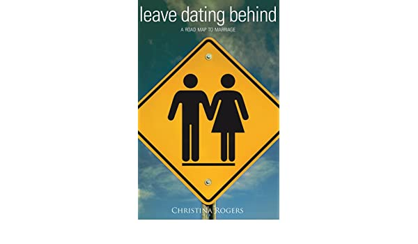 Leave dating behind a road map to marriage