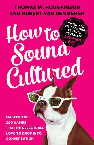 How to Sound Cultured: Master The 250 Names That Intellectuals Love To Drop Into Conversation by Hubert Van Den Bergh (2016-08-04)
