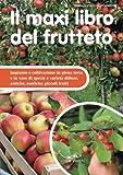 Il maxi libro del frutteto. Impianto e coltivazione in piena terra e in vaso di specie e varietà diffuse, antiche, esotiche, piccoli frutti