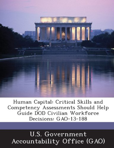 Human Capital: Critical Skills and Competency Assessments Should Help Guide Dod Civilian Workforce Decisions: Gao-13-188