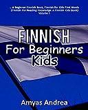Finnish for Beginners Kids: A Beginner Finnish Book, Finnish for Kids First Words (Finnish For Reading Knowledge: A Finnish Kids Book) Volume 1 (Finnish Edition)