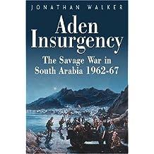 Aden Insurgency: The Savage War in South Arabia, 1962-67: The Savage War in South Arabia 1962-87