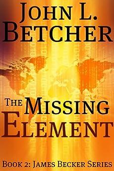 The Missing Element (James Becker Suspense/Thriller Series Book 2) (English Edition) par [Betcher, John L.]