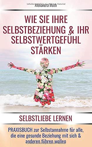 """SELBSTLIEBE LERNEN: Wie Sie Ihre Selbstbeziehung & Ihr Selbstwertgefühl stärken. PRAXISBUCH ZUR SELBSTANNAHME für alle, die eine gesunde Beziehung mit ... (""""FINDE & LIEBE DICH SELBST!"""", Band 1)"""