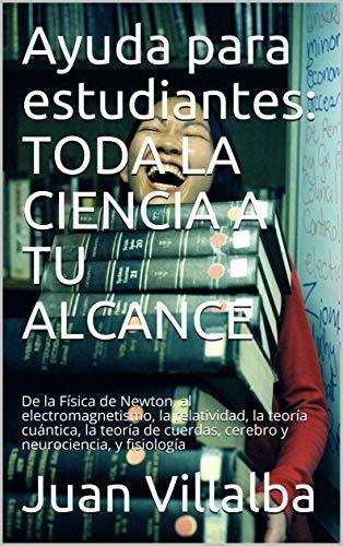 Ayuda para estudiantes: TODA LA CIENCIA A TU ALCANCE: De la Física de Newton, al electromagnetismo, la relatividad, la teoría cuántica, la teoría de cuerdas, cerebro y neurociencia, y fisiología
