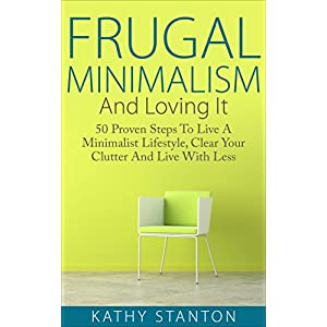 Frugal Minimalism And Loving It: 50 Proven Steps To Live A Minimalist Lifestyle, Clea