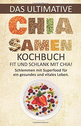 Das ultimative Chia-Samen Kochbuch: Fit und schlank mit Chia!: Schlemmen mit Superfood für ein gesundes und vitales Leben. (Chia Rezepte, Abnehmen ohne Diät, Chia Samen, Clean Eating, Superfood)