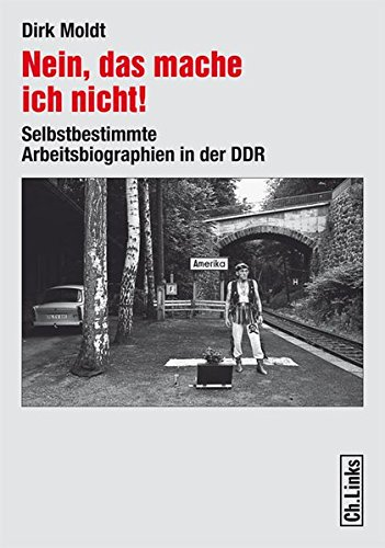 Nein, das mache ich nicht!: Selbstbestimmte Arbeitsbiographien in der DDR