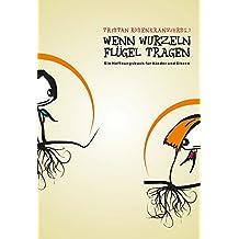 Wenn Wurzeln Flügel tragen: Ein Hoffnungsbuch für Kinder und Eltern