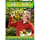 Gardening: A Quick And Easy Guide To Efficiently Grow Organic Fruits And Vegetables In Your Backyard! (Organic garden for beginners, Herb gardening, Urban ... Vegetable gardens) (English Edition)