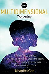The Multidimensional Traveler: Finding Togetherness or How I Learned to Break the Rules of Physics and Sojourn Across Dimensions and Time by Khartika Goe (2015-01-19)