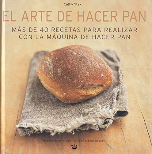 El arte de hacer pan: Más de 40 recetas para realizar con la máquina de hacer pan (PRACTICA)