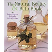 The Natural Beauty & Bath Book: Nature's Luxurious Recipes for Body & Skin Care: Nature's Luxurious Recipes for Body and Skin Care