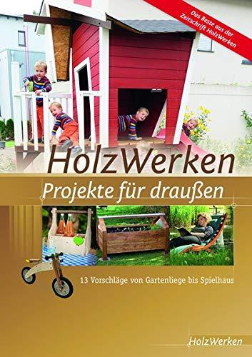 HolzWerken - Projekte für draußen: 13 Vorschläge von Gartenliege bis Spielhaus