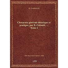 Charpente générale théorique et pratique, par B. Cabanié,.... Tome 1