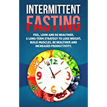 Intermittent Fasting: Feel,Look and BE Healthier. A long-term Strategy to Lose Weight, Build Muscles, Be Healthier and Increased Productivity (Fasting, ... loss,Health) (English Edition)