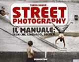 Street photography. Il manuale: tecniche, linguaggi, segreti