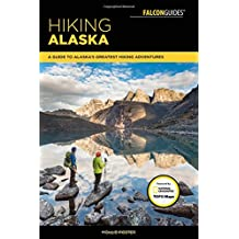 Hiking Alaska (Hiking Alaska: A Guide to Alaska's Greatest Hiking Adventure)