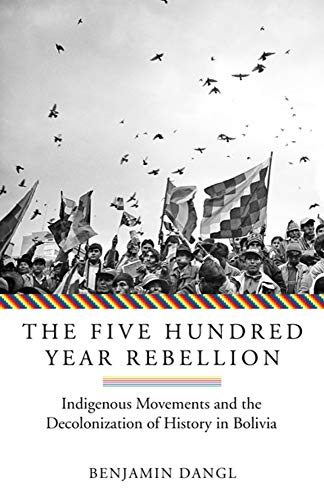 The Five Hundred Year Rebellion: Indigenous Movements and the Decolonization of History in Bolivia