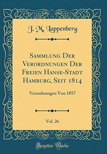 Sammlung Der Verordnungen Der Freien Hanse-Stadt Hamburg, Seit 1814, Vol. 26: Verordnungen Von 1857 (Classic Reprint)