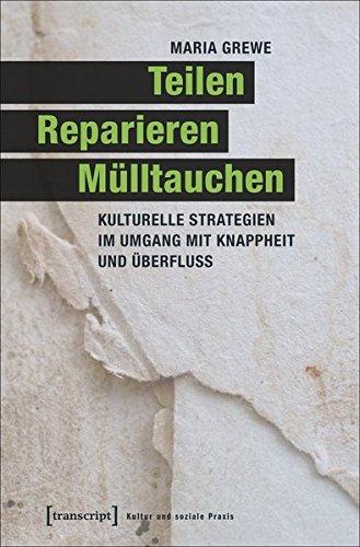 Teilen, Reparieren, Mülltauchen: Kulturelle Strategien im Umgang mit Knappheit und Überfluss (Kultur und soziale Praxis)