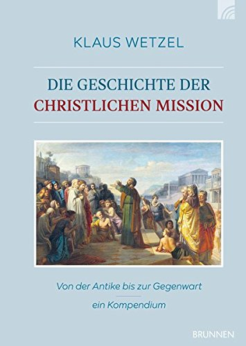 Die Geschichte der christlichen Mission: Von der Antike bis zur Gegenwart - ein Kompendium