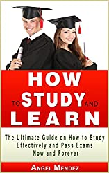 HOW TO STUDY: How to Study and Learn, The Ultimate Guide on How to Study Effectively and Pass Exams Now and Forever (How to Study Effectively, How to Study ... how to study and learn) (English Edition)