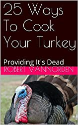 25 Ways To Cook Your Turkey: Providing It's Dead (English Edition)