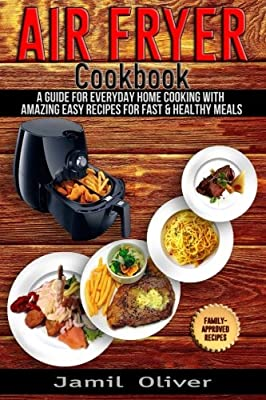 Air Fryer Cookbook. A Guide for Everyday Home Cooking with Amazing Easy Recipes for Fast & Healthy Meals
